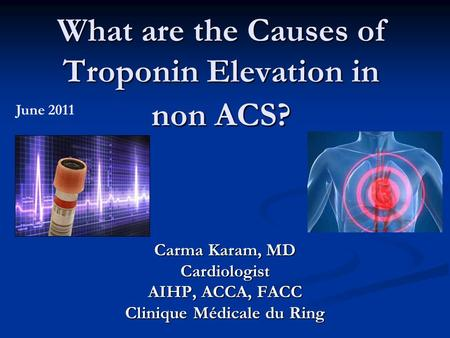 What are the Causes of Troponin Elevation in non ACS? Carma Karam, MD Cardiologist AIHP, ACCA, FACC Clinique Médicale du Ring June 2011.