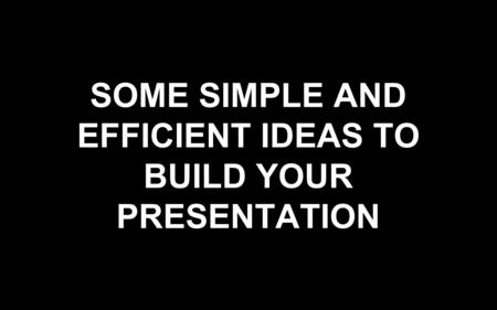 SOME SIMPLE AND EFFICIENT IDEAS TO BUILD YOUR PRESENTATION.