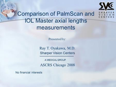Presented by: Ray T. Oyakawa, M.D. Sharper Vision Centers A MEDICAL GROUP Comparison of PalmScan and IOL Master axial lengths measurements No financial.