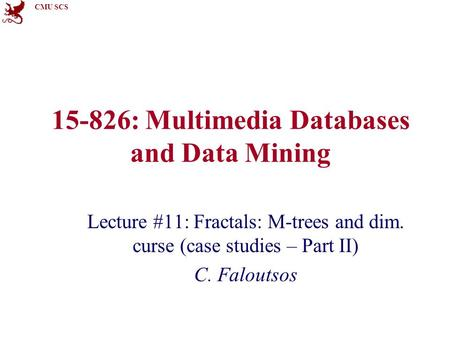 CMU SCS 15-826: Multimedia Databases and Data Mining Lecture #11: Fractals: M-trees and dim. curse (case studies – Part II) C. Faloutsos.
