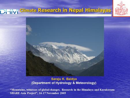 "Climate Research in Nepal Himalayas Saraju K. Baidya (Department of Hydrology & Meteorology) ""Mountains, witnesses of global changes. Research in the Himalaya."