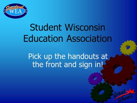 Student Wisconsin Education Association Pick up the handouts at the front and sign in!