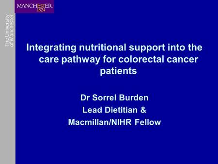 Integrating nutritional support into the care pathway for colorectal cancer patients Dr Sorrel Burden Lead Dietitian & Macmillan/NIHR Fellow.