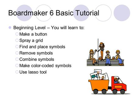 Boardmaker 6 Basic Tutorial Beginning Level – You will learn to:  Make a button  Spray a grid  Find and place symbols  Remove symbols  Combine symbols.