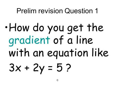 C Prelim revision Question 1 How do you get the gradient of a line with an equation like 3x + 2y = 5 ?