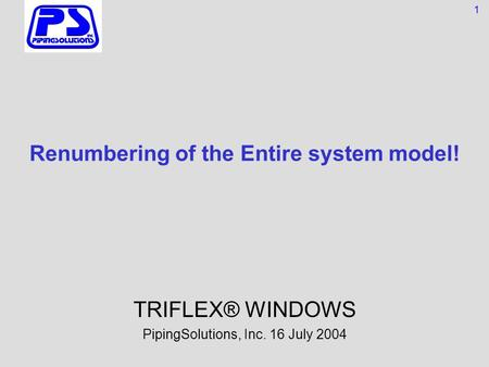 Renumbering of the Entire system model! TRIFLEX® WINDOWS PipingSolutions, Inc. 16 July 2004 1.