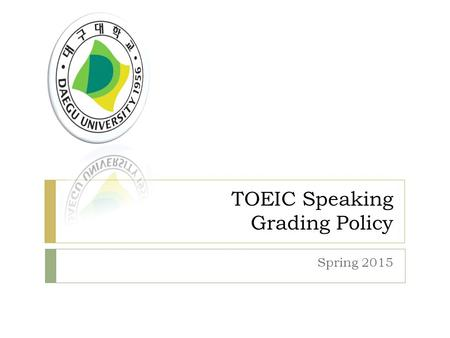 TOEIC Speaking Grading Policy Spring 2015. Grading System.