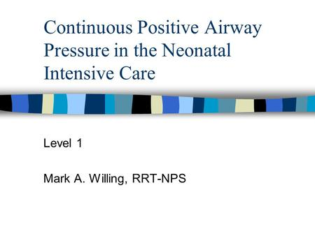 Continuous Positive Airway Pressure in the Neonatal Intensive Care Level 1 Mark A. Willing, RRT-NPS.
