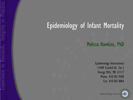 Epidemiology of Infant Mortality Melissa Hawkins, PhD Epidemiology International 11409 Cronhill Dr. Ste L Owings Mills, MD 21117 Phone: 410.581.9450 Fax: