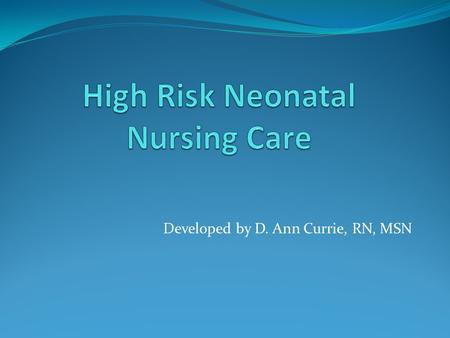 Developed by D. Ann Currie, RN, MSN. High Risk Newborn Nursing Care.