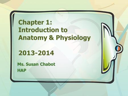 Chapter 1: Introduction to Anatomy & Physiology 2013-2014 Ms. Susan Chabot HAP.