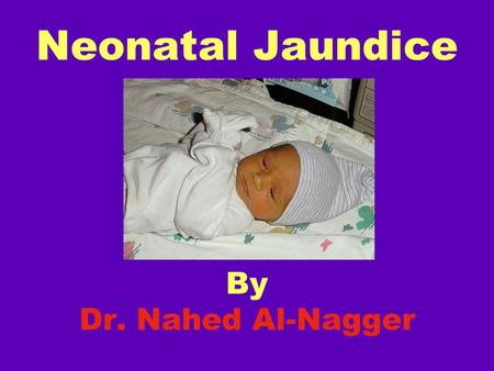 Neonatal Jaundice By Dr. Nahed Al-Nagger. NJ - 2 Neonatal Jaundice Learning Objectives: Define hyperbilirubinemia. Define hyperbilirubinemia. Differentiate.