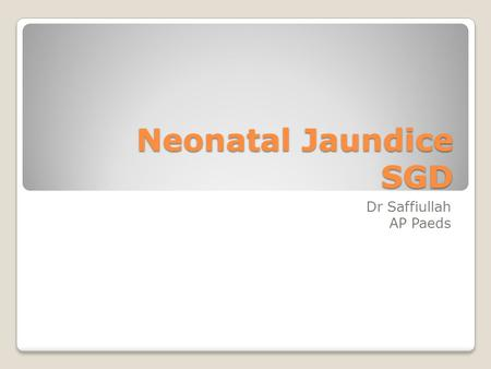 Neonatal Jaundice SGD Dr Saffiullah AP Paeds. Learning outcomes By the end of this discussion you should be able to; 1.Make a differential diagnosis of.