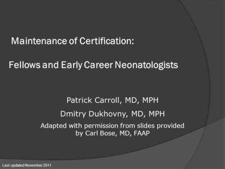 Maintenance of Certification: Fellows and Early Career Neonatologists Patrick Carroll, MD, MPH Dmitry Dukhovny, MD, MPH Adapted with permission from slides.