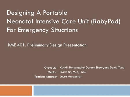 Designing A Portable Neonatal Intensive Care Unit (BabyPod) For Emergency Situations BME 401: Preliminary Design Presentation Kasidis Horsangchai, Doreen.