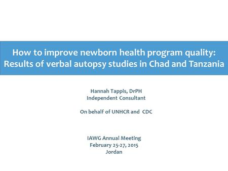 How to improve newborn health program quality: Results of verbal autopsy studies in Chad and Tanzania IAWG Annual Meeting February 25-27, 2015 Jordan Hannah.