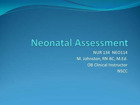 NUR 134 NEO114 M. Johnston, RN-BC, M.Ed. OB Clinical Instructor NSCC