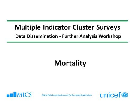 Multiple Indicator Cluster Surveys Data Dissemination - Further Analysis Workshop Mortality MICS4 Data Dissemination and Further Analysis Workshop.