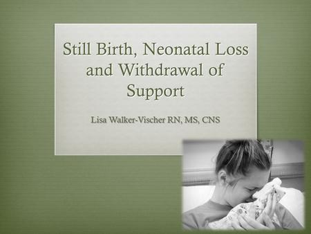 Still Birth, Neonatal Loss and Withdrawal of Support Lisa Walker-Vischer RN, MS, CNS.