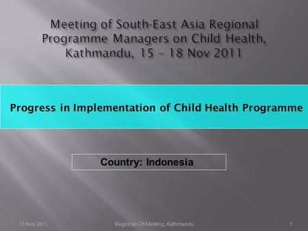Progress in Implementation of Child Health Programme 15 Nov 2011Regional CH Meeting, Kathmandu1 Country: Indonesia.