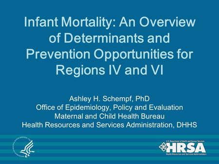 Infant Mortality: An Overview of Determinants and Prevention Opportunities for Regions IV and VI Ashley H. Schempf, PhD Office of Epidemiology, Policy.