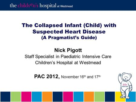The Collapsed Infant (Child) with Suspected Heart Disease (A Pragmatist's Guide) Nick Pigott Staff Specialist in Paediatric Intensive Care Children's Hospital.