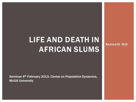 Kenneth Hill LIFE AND DEATH IN AFRICAN SLUMS Seminar 4 th February 2013: Center on Population Dynamics, McGill University.
