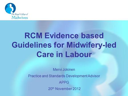 RCM Evidence based Guidelines for Midwifery-led Care in Labour Mervi Jokinen Practice and Standards Development Advisor APPG 20 th November 2012.