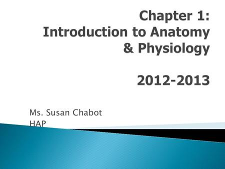Ms. Susan Chabot HAP. Anatomy: structure of body parts; also called morphology. Physiology: function of body parts; what they do and how they do it. Can.