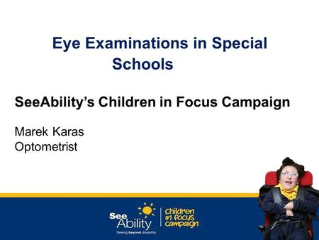 Eye Examinations in Special Schools SeeAbility's Children in Focus Campaign Marek Karas Optometrist.