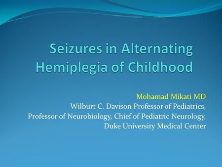 Mohamad Mikati MD Wilburt C. Davison Professor of Pediatrics, Professor of Neurobiology, Chief of Pediatric Neurology, Duke University Medical Center.