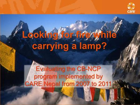 Looking for fire while carrying a lamp? Evaluating the CB-NCP program implemented by CARE Nepal from 2007 to 2011.