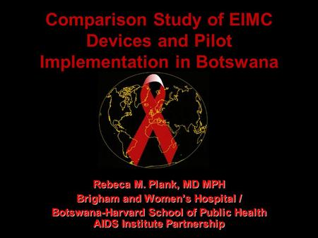 Comparison Study of EIMC Devices and Pilot Implementation in Botswana Rebeca M. Plank, MD MPH Brigham and Women's Hospital / Botswana-Harvard School of.