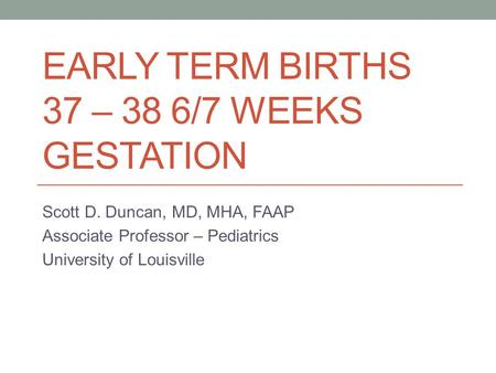 EARLY TERM BIRTHS 37 – 38 6/7 WEEKS GESTATION Scott D. Duncan, MD, MHA, FAAP Associate Professor – Pediatrics University of Louisville.