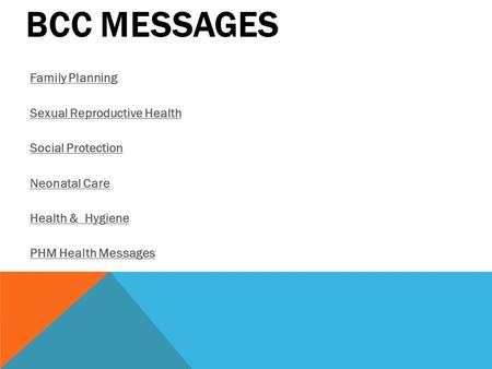 BCC MESSAGES <strong>Family</strong> <strong>Planning</strong> Sexual Reproductive Health Social Protection Neonatal Care Health & Hygiene PHM Health Messages.