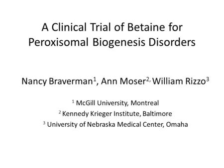 A Clinical Trial of Betaine for Peroxisomal Biogenesis Disorders Nancy Braverman 1, Ann Moser 2, William Rizzo 3 1 McGill University, Montreal 2 Kennedy.