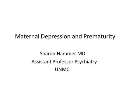 Maternal Depression and Prematurity Sharon Hammer MD Assistant Professor Psychiatry UNMC.