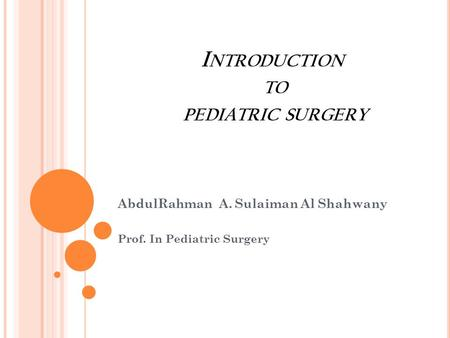 I NTRODUCTION TO PEDIATRIC SURGERY AbdulRahman A. Sulaiman Al Shahwany Prof. In Pediatric Surgery.