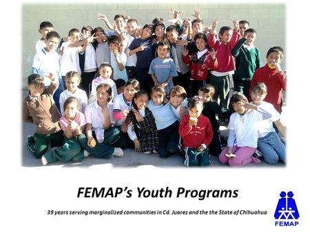 FEMAP's Youth Programs 39 years serving marginalized communities in Cd. Juarez and the the State of Chihuahua.