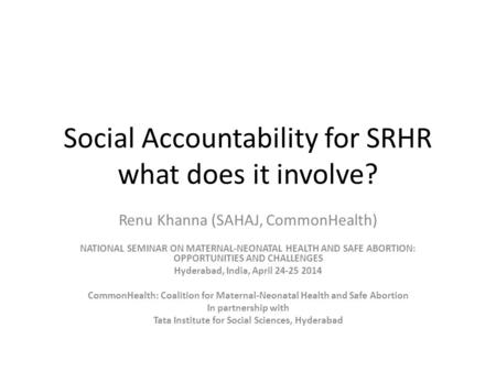 Social Accountability for SRHR what does it involve? Renu Khanna (SAHAJ, CommonHealth) NATIONAL SEMINAR ON MATERNAL-NEONATAL HEALTH AND SAFE <strong>ABORTION</strong>: