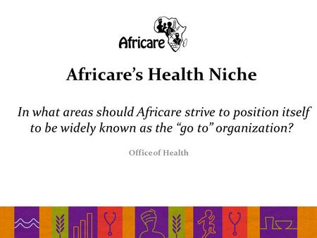 "Africare's Health Niche In what areas should Africare strive to position itself to be widely known as the ""go to"" organization? Office of Health."