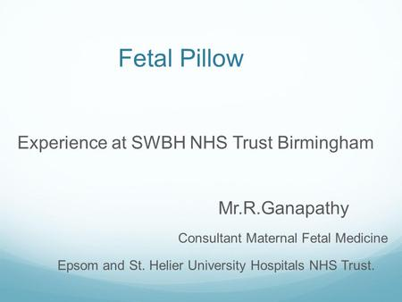 Fetal Pillow Experience at SWBH NHS Trust Birmingham Mr.R.Ganapathy