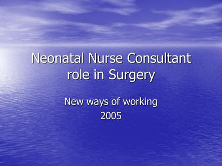 Neonatal Nurse Consultant role in Surgery New ways of working 2005.
