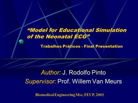 """Model for Educational Simulation of the Neonatal ECG"" Trabalhos Práticos - Final Presentation Author: J. Rodolfo Pinto Supervisor: Prof. Willem Van Meurs."