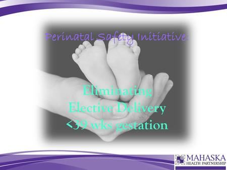 Perinatal Safety Initiative: Eliminating Elective Delivery <39 wks gestation.
