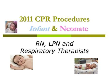 2011 CPR Procedures Infant & Neonate RN, LPN and Respiratory Therapists.