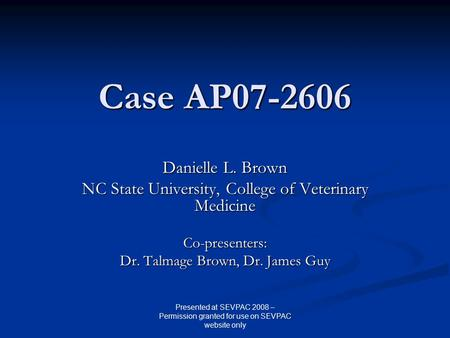 Case AP07-2606 Danielle L. Brown NC State University, College of Veterinary Medicine Co-presenters: Dr. Talmage Brown, Dr. James Guy Presented at SEVPAC.