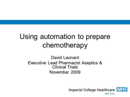 Using automation to prepare chemotherapy David Leonard Executive Lead Pharmacist Aseptics & Clinical Trials November 2009.