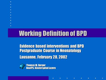 Working Definition of BPD Evidence based interventions and BPD Postgraduate Course in Neonatology Lausanne, February 28, 2002 Thomas M. Berger NeoIPS,