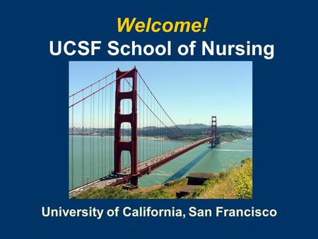 University of California, San Francisco Welcome! UCSF School of Nursing.
